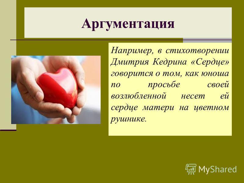 Например, в стихотворении Дмитрия Кедрина «Сердце» говорится о том, как юноша по просьбе своей возлюбленной несет ей сердце матери на цветном рушнике. Аргументация