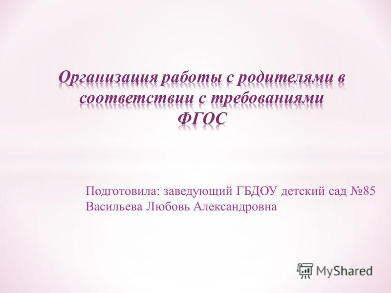 Подготовила: заведующий ГБДОУ детский сад 85 Васильева Любовь Александровна