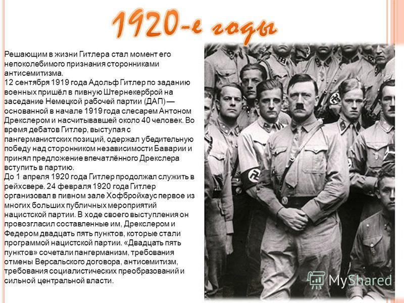 Решающим в жизни Гитлера стал момент его непоколебимого признания сторонниками антисемитизма. 12 сентября 1919 года Адольф Гитлер по заданию военных пришёл в пивную Штернекерброй на заседание Немецкой рабочей партии (ДАП) основанной в начале 1919 год