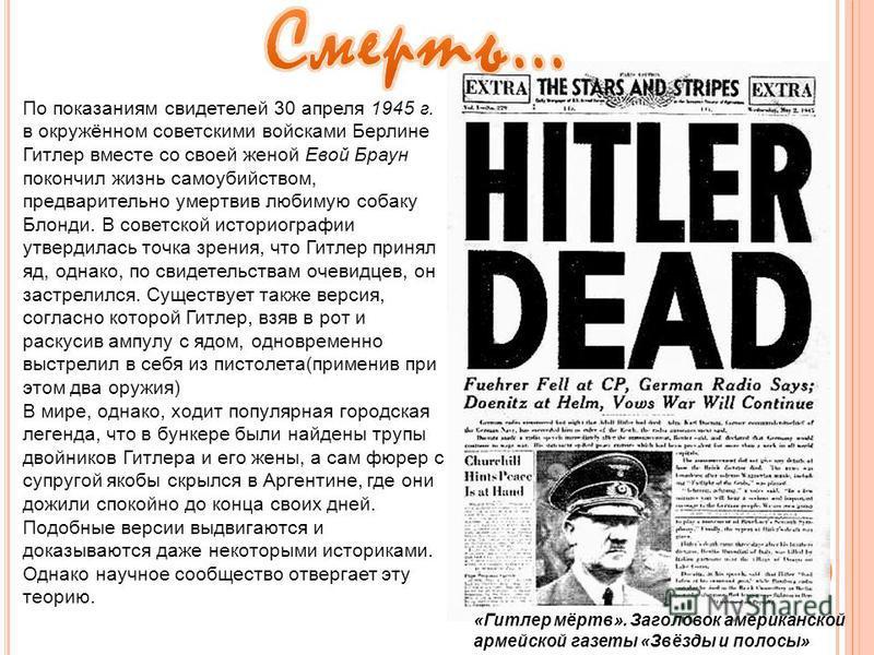 По показаниям свидетелей 30 апреля 1945 г. в окружённом советскими войсками Берлине Гитлер вместе со своей женой Евой Браун покончил жизнь самоубийством, предварительно умертвив любимую собаку Блонди. В советской историографии утвердилась точка зрени