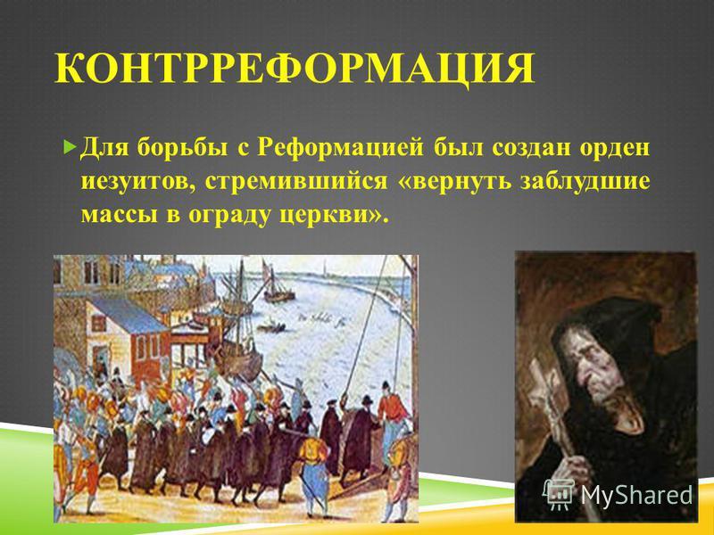 КОНТРРЕФОРМАЦИЯ Для борьбы с Реформацией был создан орден иезуитов, стремившийся «вернуть заблудшие массы в ограду церкви».