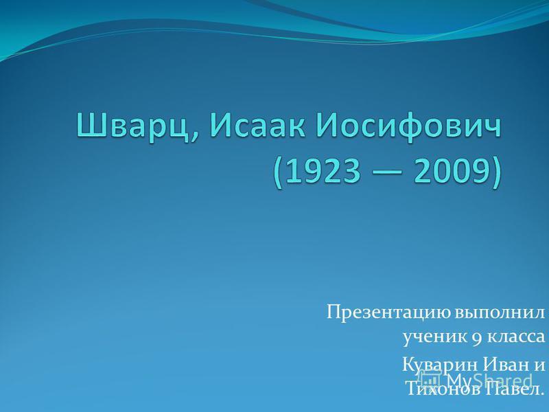 Презентацию выполнил ученик 9 класса Куварин Иван и Тихонов Павел.