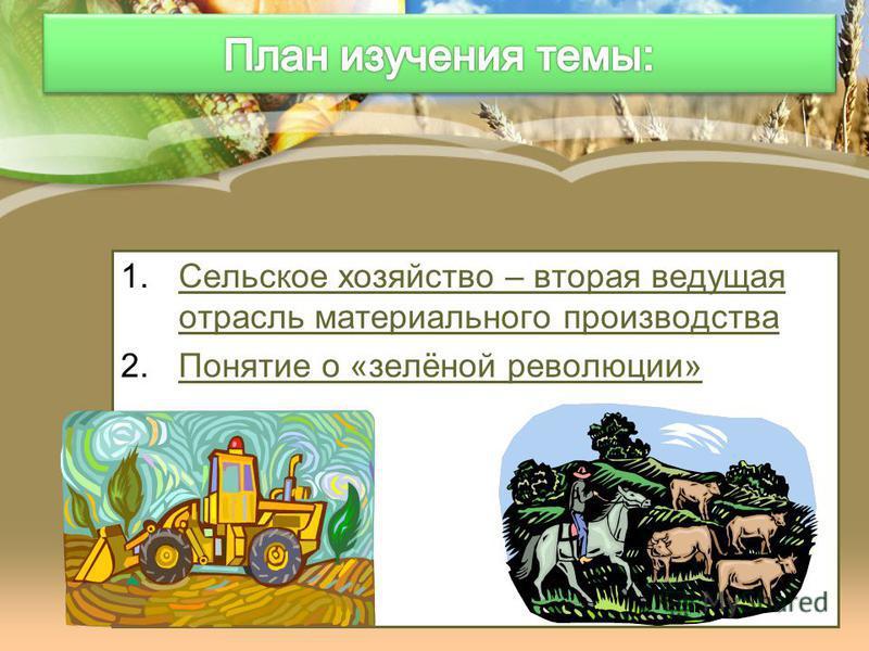 1. Сельское хозяйство – вторая ведущая отрасль материального производства Сельское хозяйство – вторая ведущая отрасль материального производства 2. Понятие о «зелёной революции»Понятие о «зелёной революции»