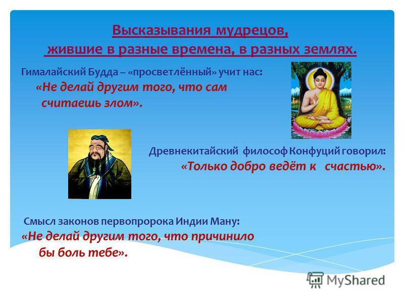 Гималайский Будда – «просветлённый» учит нас: «Не делай другим того, что сам считаешь злом». Древнекитайский философ Конфуций говорил: «Только добро ведёт к счастью». Смысл законов первой пророка Индии Ману: «Не делай другим того, что причинило бы бо