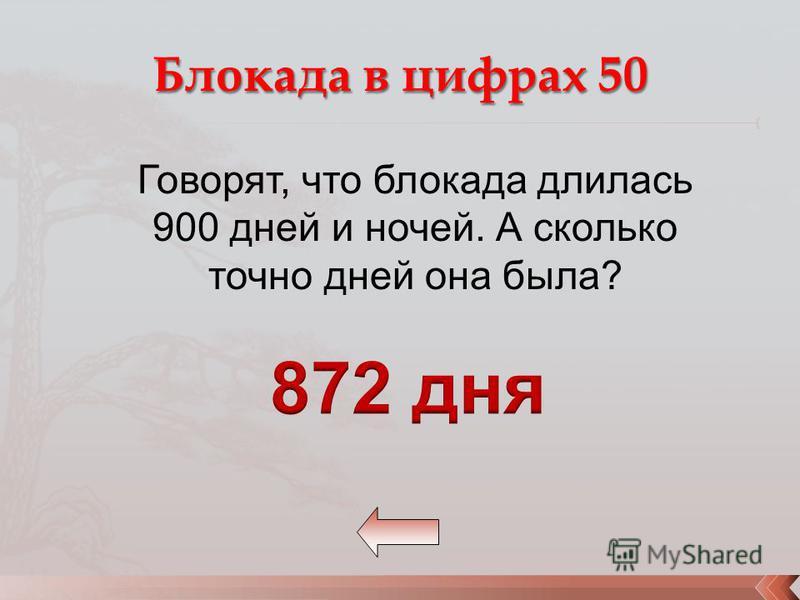 Говорят, что блокада длилась 900 дней и ночей. А сколько точно дней она была?