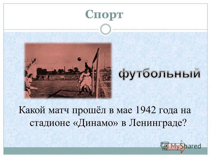 Спорт Какой матч прошёл в мае 1942 года на стадионе «Динамо» в Ленинграде?