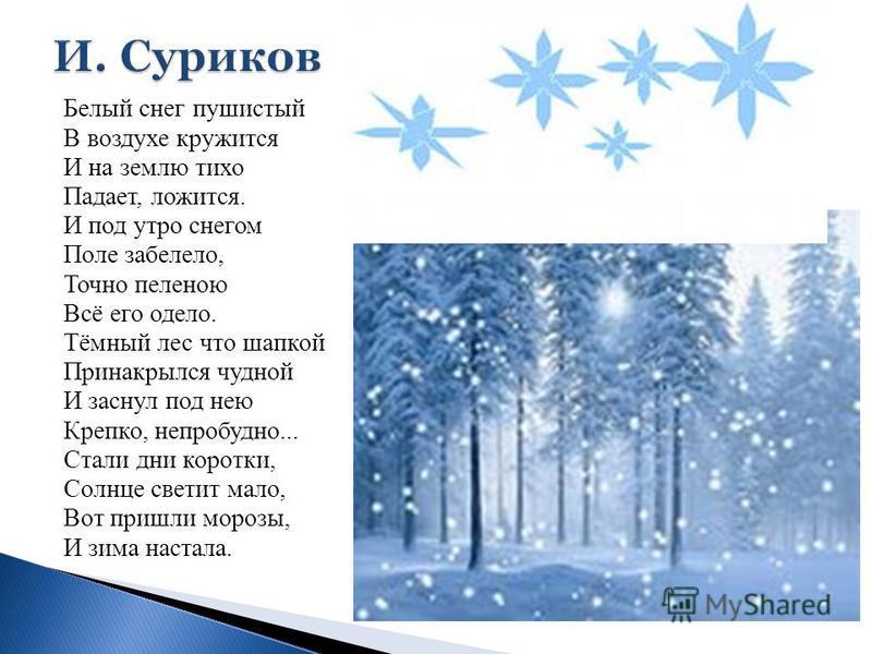 Белый снег пушистый В воздухе кружится И на землю тихо Падает, ложится. И под утро снегом Поле забелело, Точно пеленою Всё его одело. Тёмный лес что шапкой Принакрылся чудной И заснул под нею Крепко, непробудно... Стали дни коротки, Солнце светит мал