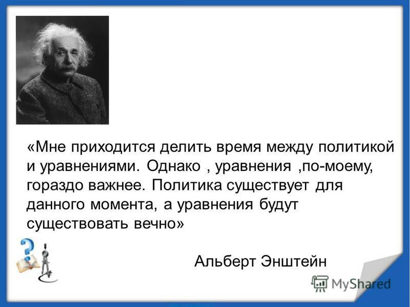 «Мне приходится делить время между политикой и уравнениями. Однако, уравнения,по-моему, гораздо важнее. Политика существует для данного момента, а уравнения будут существовать вечно» Альберт Энштейн