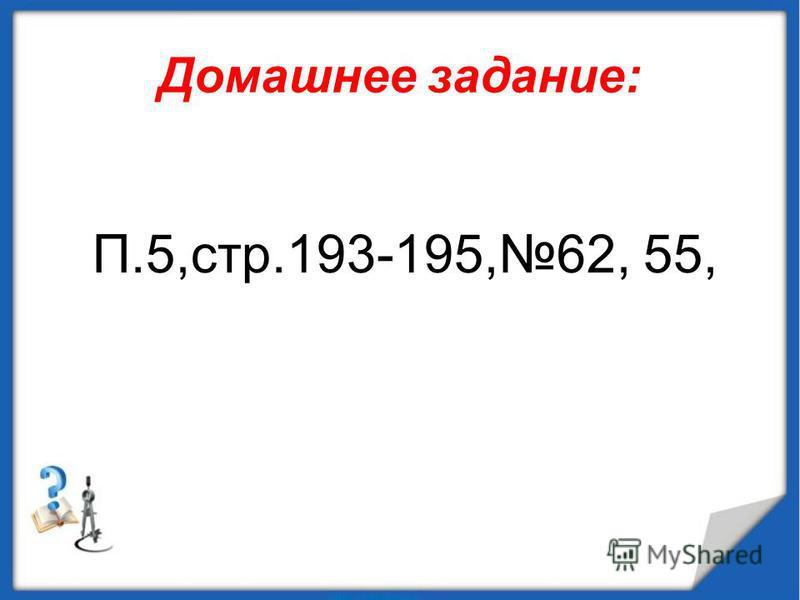 Домашнее задание: П.5,стр.193-195,62, 55,
