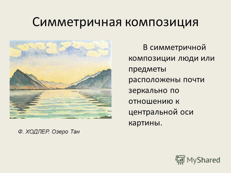 Симметричная композиция В симметричной композиции люди или предметы расположены почти зеркально по отношению к центральной оси картины. Ф. ХОДЛЕР. Озеро Тан