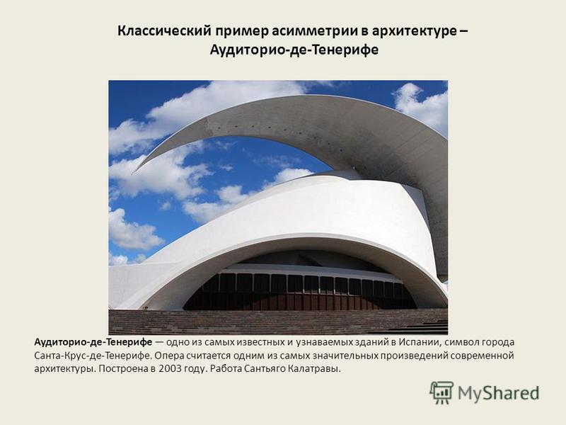 Классический пример асимметрии в архитектуре – Аудиторио-де-Тенерифе Аудиторио-де-Тенерифе одно из самых известных и узнаваемых зданий в Испании, символ города Санта-Крус-де-Тенерифе. Опера считается одним из самых значительных произведений современн