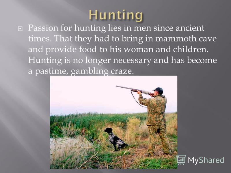 Passion for hunting lies in men since ancient times. That they had to bring in mammoth cave and provide food to his woman and children. Hunting is no longer necessary and has become a pastime, gambling craze.