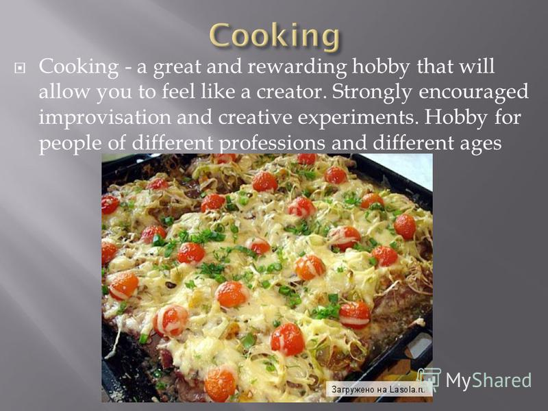 Cooking - a great and rewarding hobby that will allow you to feel like a creator. Strongly encouraged improvisation and creative experiments. Hobby for people of different professions and different ages