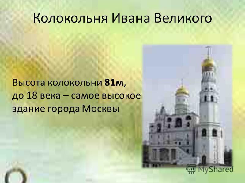 Колокольня Ивана Великого Высота колокольни 81 м, до 18 века – самое высокое здание города Москвы