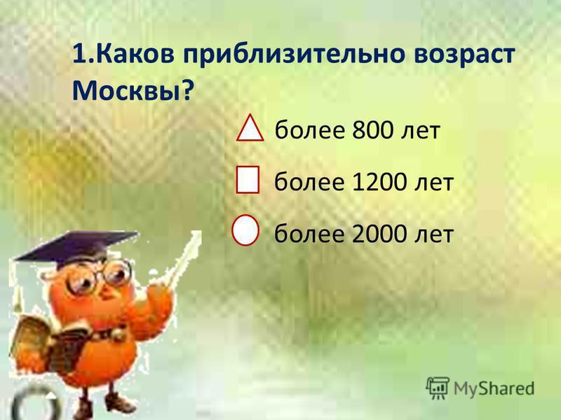1. Каков приблизительно возраст Москвы? более 800 лет более 1200 лет более 2000 лет