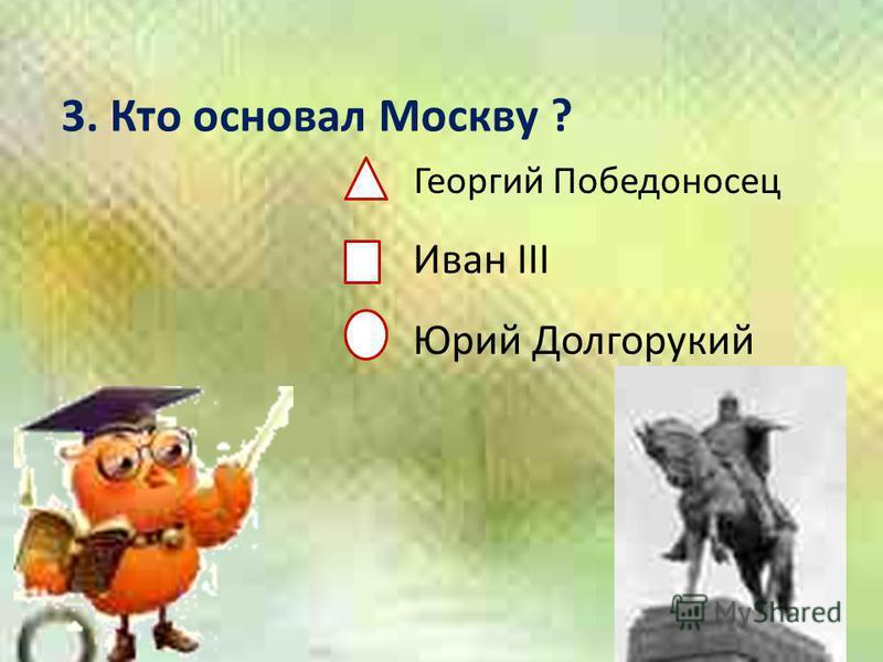3. Кто основал Москву ? Георгий Победоносец Иван III Юрий Долгорукий