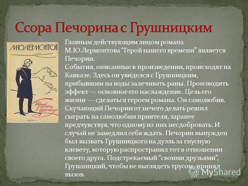 Главным действующим лицом романа М.Ю.Лермонтова Герой нашего времени является Печорин. События, описанные в произведении, происходят на Кавказе. Здесь он увиделся с Грушницким, прибывшим на воды залечивать раны. Производить эффект основное его наслаж