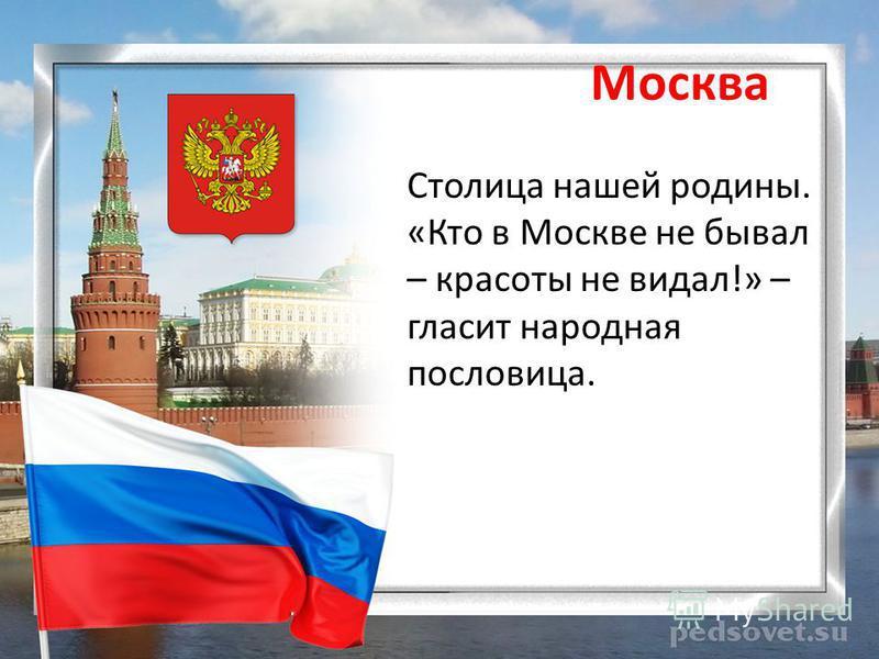 Москва Столица нашей родины. «Кто в Москве не бывал – красоты не видал!» – гласит народная пословица.