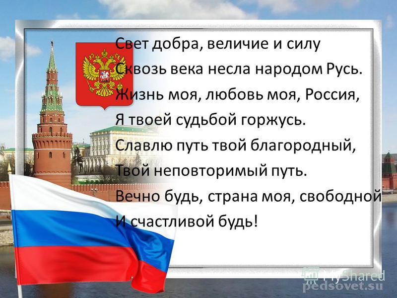 Свет добра, величие и силу Сквозь века несла народом Русь. Жизнь моя, любовь моя, Россия, Я твоей судьбой горжусь. Славлю путь твой благородный, Твой неповторимый путь. Вечно будь, страна моя, свободной И счастливой будь!