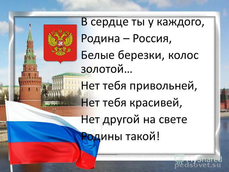 В сердце ты у каждого, Родина – Россия, Белые березки, колос золотой… Нет тебя привольней, Нет тебя красивей, Нет другой на свете Родины такой!