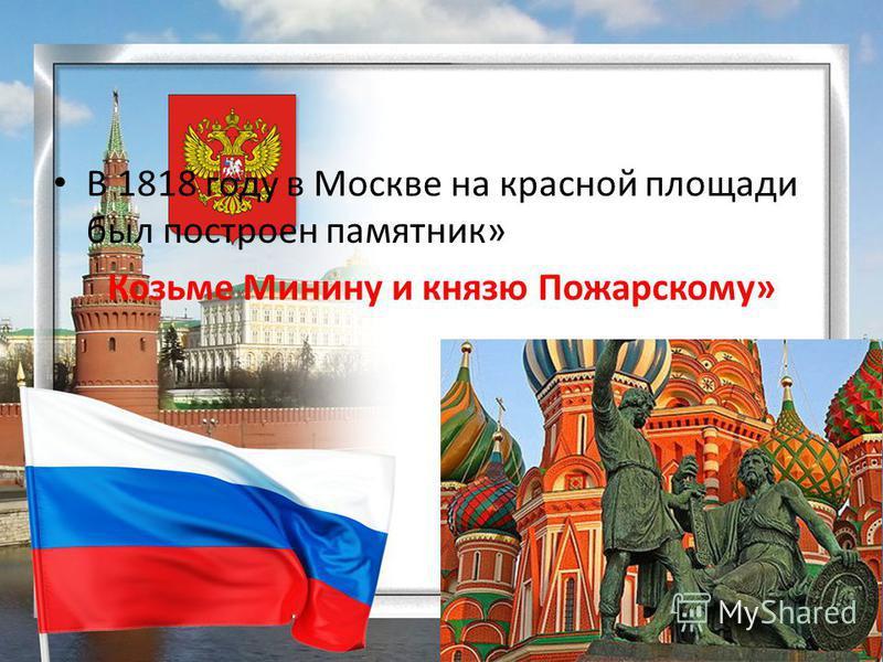 В 1818 году в Москве на красной площади был построен памятник» Козьме Минину и князю Пожарскому»