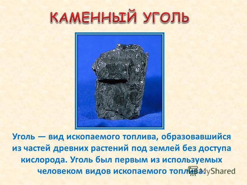 Уголь вид ископаемого топлива, образовавшийся из частей древних растений под землей без доступа кислорода. Уголь был первым из используемых человеком видов ископаемого топлива.