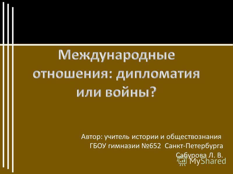 Автор: учитель истории и обществознания ГБОУ гимназии 652 Санкт-Петербурга Сабурова Л. В.