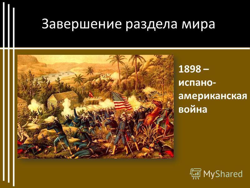 Завершение раздела мира 1898 – испано- американская война