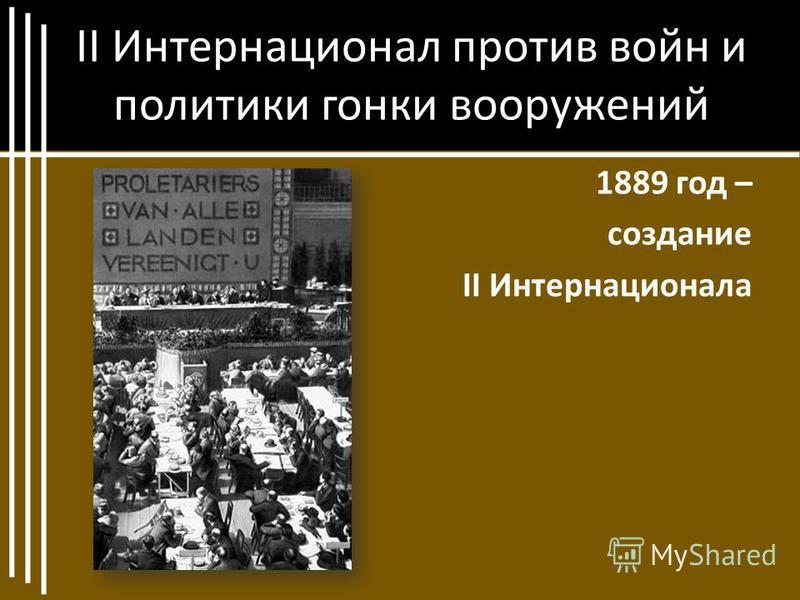 II Интернационал против войн и политики гонки вооружений 1889 год – создание II Интернационала