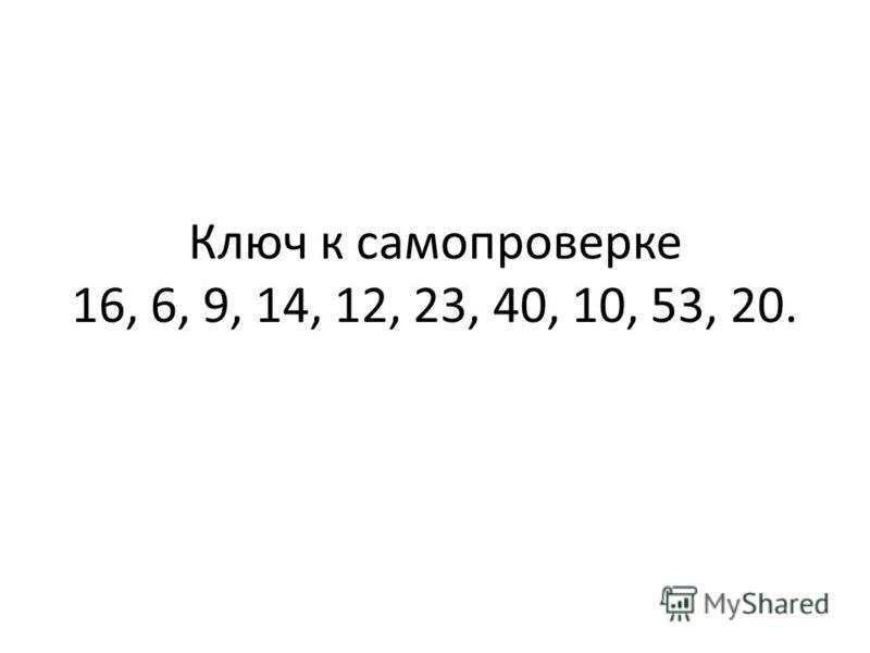 Ключ к самопроверке 16, 6, 9, 14, 12, 23, 40, 10, 53, 20.