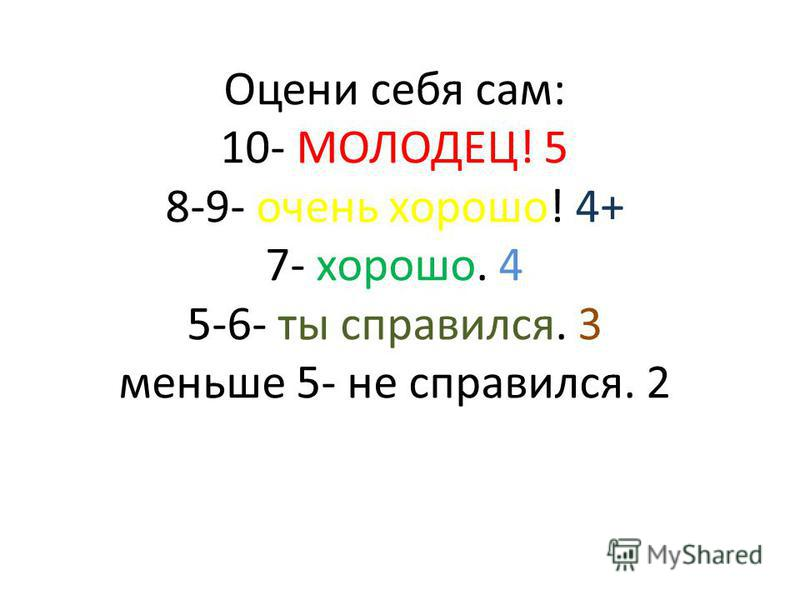Оцени себя сам: 10- МОЛОДЕЦ! 5 8-9- очень хорошо! 4+ 7- хорошо. 4 5-6- ты справился. 3 меньше 5- не справился. 2