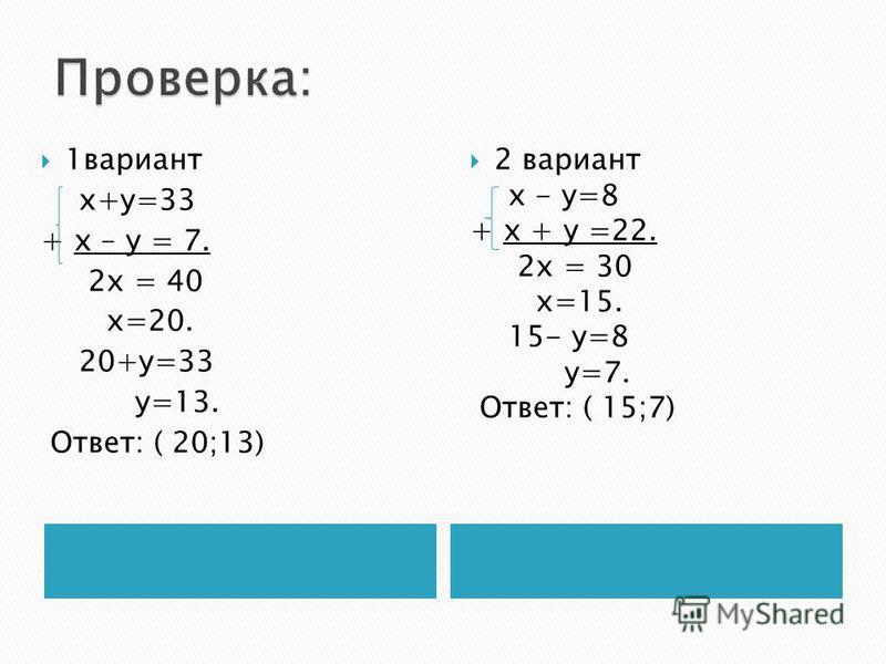 1 вариант х+у=33 + х – у = 7. 2 х = 40 х=20. 20+у=33 у=13. Ответ: ( 20;13) 2 вариант х - у=8 + х + у =22. 2 х = 30 х=15. 15- у=8 у=7. Ответ: ( 15;7)