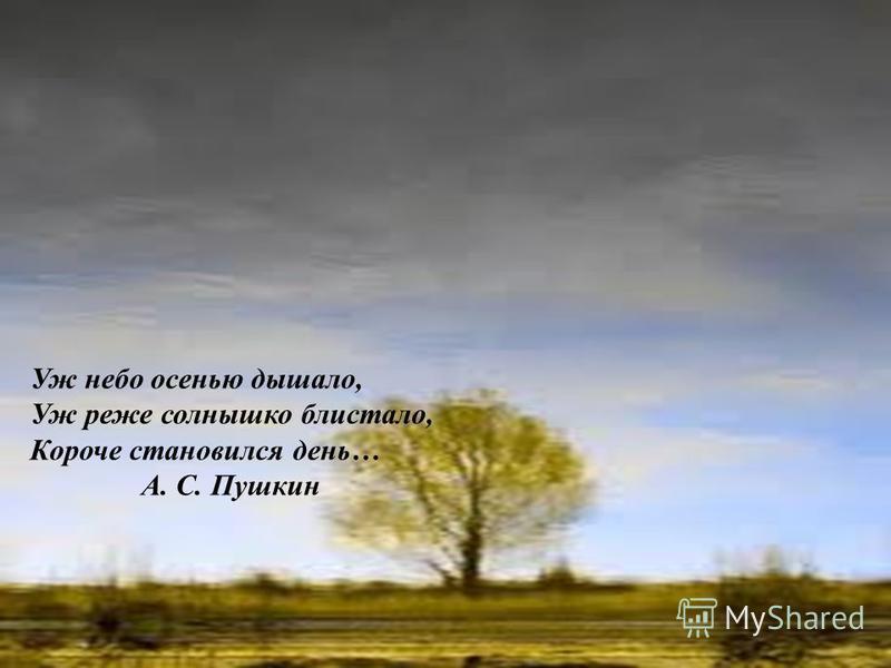 Уж небо осенью дышало, Уж реже солнышко блистало, Короче становился день… А. С. Пушкин