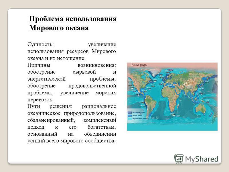 Проблема использования Мирового океана Сущность: увеличение использования ресурсов Мирового океана и их истощение. Причины возникновения: обострение сырьевой и энергетической проблемы; обострение продовольственной проблемы; увеличение морских перевоз