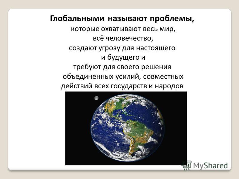 Глобальными называют проблемы, которые охватывают весь мир, всё человечество, создают угрозу для настоящего и будущего и требуют для своего решения объединенных усилий, совместных действий всех государств и народов
