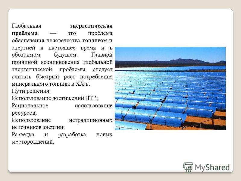 Глобальная энергетическая проблема это проблема обеспечения человечества топливом и энергией в настоящее время и в обозримом будущем. Главной причиной возникновения глобальной энергетической проблемы следует считать быстрый рост потребления минеральн