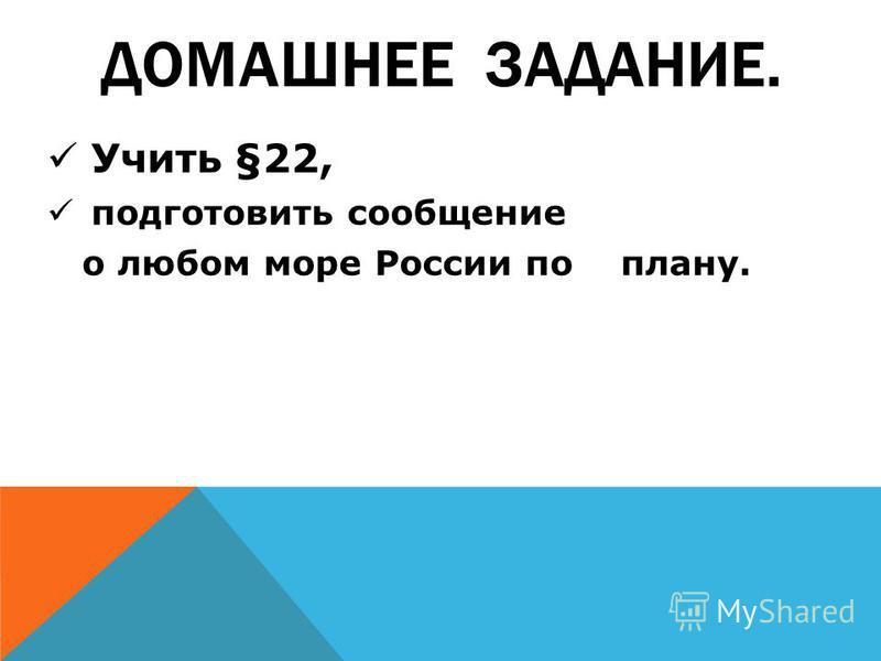 ДОМАШНЕЕ ЗАДАНИЕ. Учить §22, подготовить сообщение о любом море России по плану.