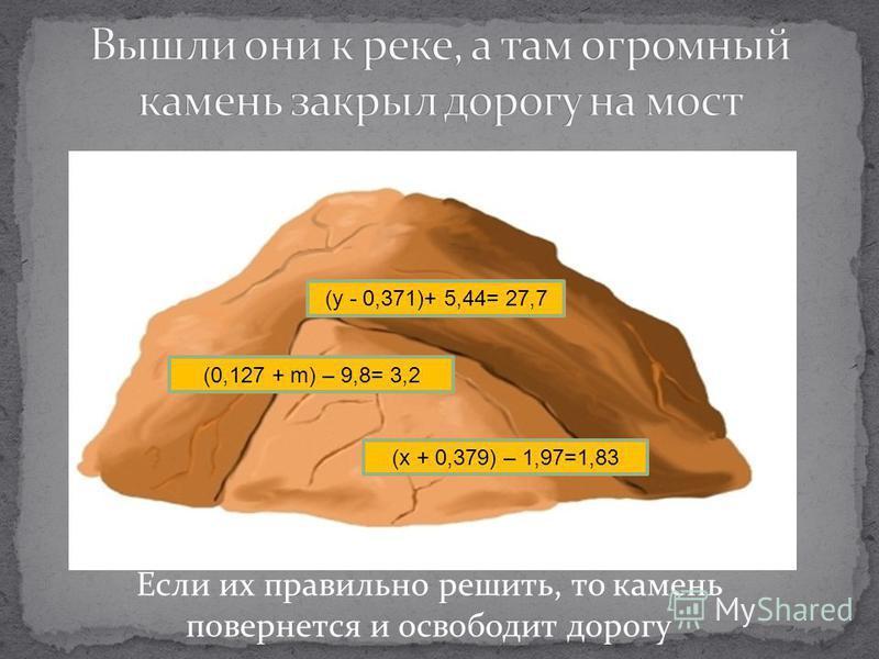(y - 0,371)+ 5,44= 27,7 (0,127 + m) – 9,8= 3,2 (x + 0,379) – 1,97=1,83 Если их правильно решить, то камень повернется и освободит дорогу