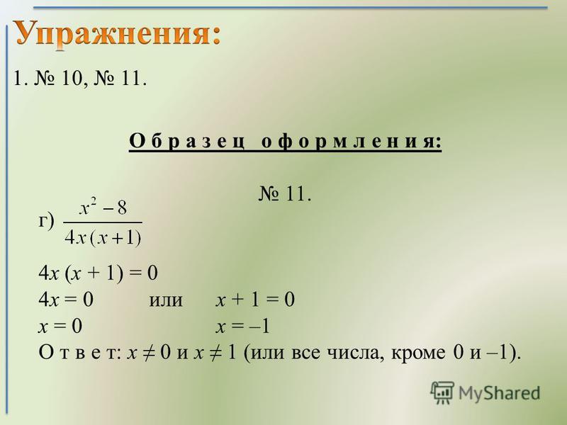 О б р а з е ц о ф о р м л е н и я: 11. г) 4 х (х + 1) = 0 4 х = 0 или х + 1 = 0 х = 0 х = –1 О т в е т: х 0 и х 1 (или все числа, кроме 0 и –1). 1. 10, 11.