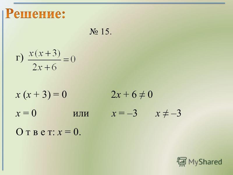 15. г) х (х + 3) = 0 2 х + 6 0 х = 0 или х = –3 х –3 О т в е т: х = 0.