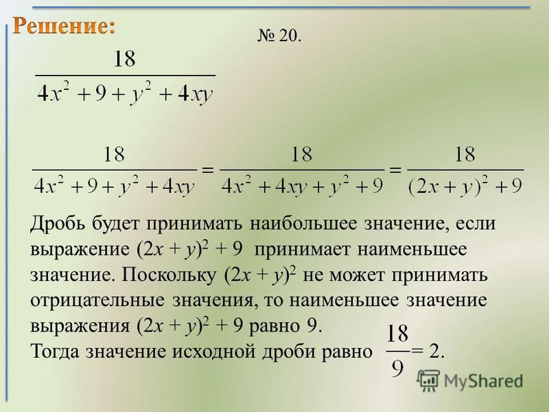 20. Дробь будет принимать наибольшее значение, если выражение (2 х + у) 2 + 9 принимает наименьшее значение. Поскольку (2 х + у) 2 не может принимать отрицательные значения, то наименьшее значение выражения (2 х + у) 2 + 9 равно 9. Тогда значение исх