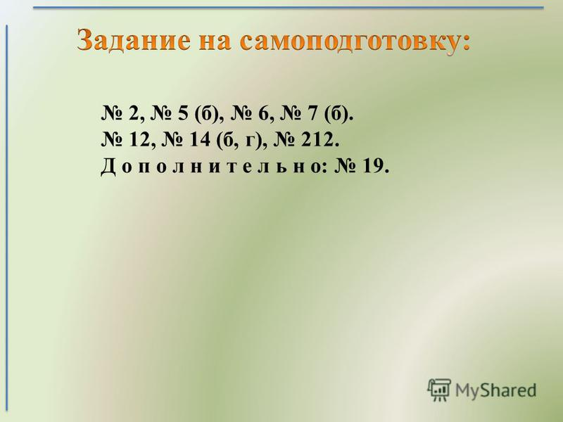 2, 5 (б), 6, 7 (б). 12, 14 (б, г), 212. Д о п о л н и т е л ь н о: 19.