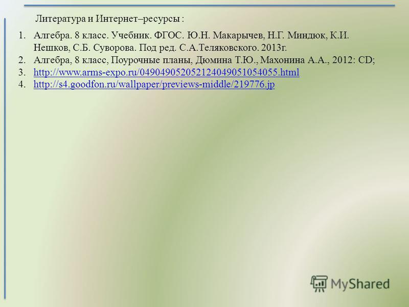 1.Алгебpа. 8 класс. Учебник. ФГОС. Ю.Н. Макарычев, Н.Г. Миндюк, К.И. Нешков, С.Б. Суворова. Под ред. С.А.Теляковского. 2013 г. 2.Алгебра, 8 класс, Поурочные планы, Дюмина Т.Ю., Махонина А.А., 2012: CD; 3.http://www.arms-expo.ru/0490490520521240490510