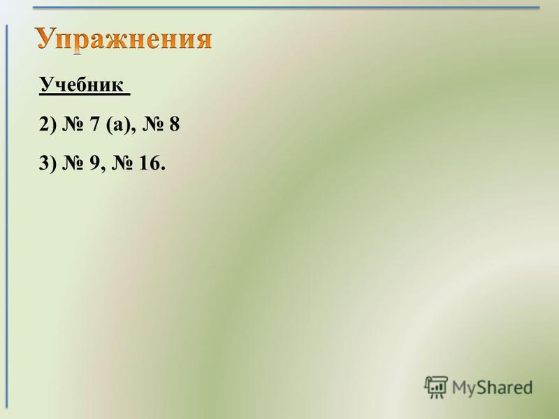Учебник 2) 7 (а), 8 3) 9, 16.