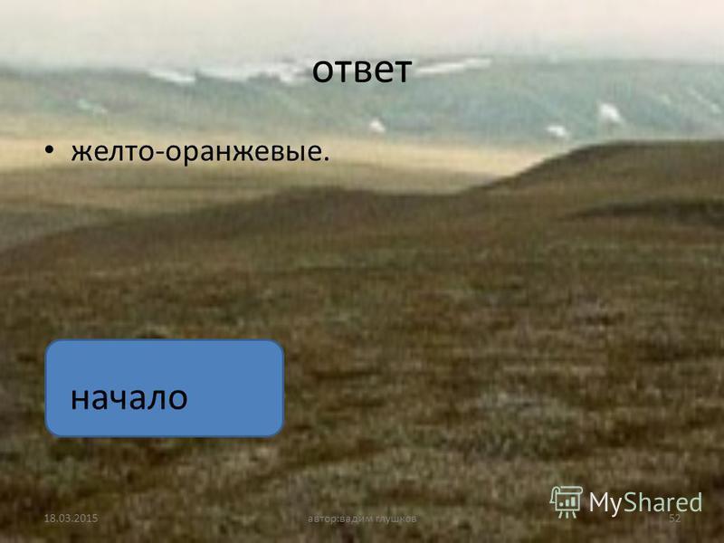 ответ желто-оранжевые. 18.03.201552 автор:вадим глушков начало