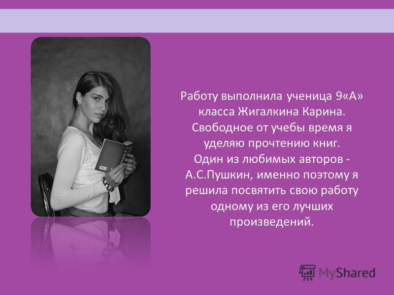Работу выполнила ученица 9«А» класса Жигалкина Карина. Свободное от учебы время я уделяю прочтению книг. Один из любимых авторов - А.С.Пушкин, именно поэтому я решила посвятить свою работу одному из его лучших произведений.