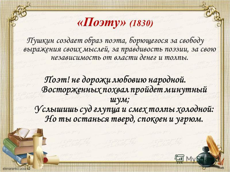 Пушкин создает образ поэта, борющегося за свободу выражения своих мыслей, за правдивость поэзии, за свою независимость от власти денег и толпы. Поэт! не дорожи любовию народной. Восторженных похвал пройдет минутный шум; Услышишь суд глупца и смех тол