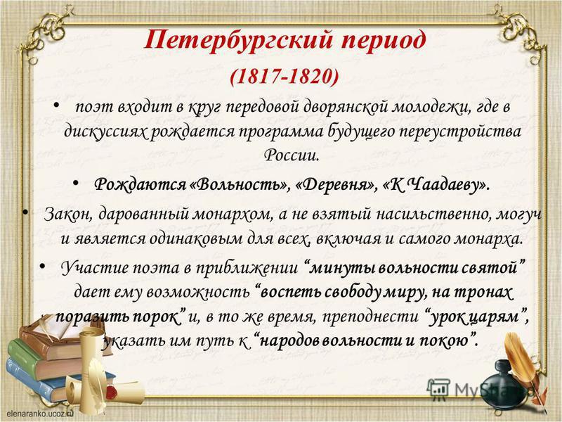 Петербургский период (1817-1820) поэт входит в круг передовой дворянской молодежи, где в дискуссиях рождается программа будущего переустройства России. Рождаются «Вольность», «Деревня», «К Чаадаеву». Закон, дарованный монархом, а не взятый насильстве