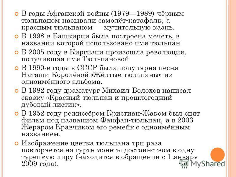 В годы Афганской войны (19791989) чёрным тюльпаном называли самолёт-катафалк, а красным тюльпаном мучительную казнь. В 1998 в Башкирии была построена мечеть, в названии которой использовано имя тюльпан В 2005 году в Киргизии произошла революция, полу