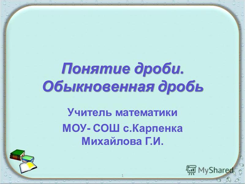 Понятие дроби. Обыкновенная дробь Учитель математики МОУ- СОШ с.Карпенка Михайлова Г.И. 1
